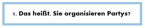 1. Das heißt, Sie organisieren Partys?